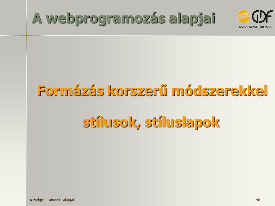 A webprogramozás alapjai 46 Formázás korszerű módszerekkel stílusok, stíluslapok A webprogramozás alapjai