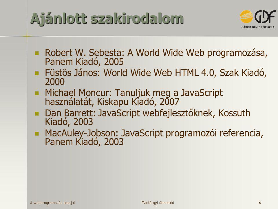 A webprogramozás alapjai 6 Ajánlott szakirodalom  Robert W. Sebesta: A World Wide Web programozása, Panem Kiadó, 2005  Füstös János: World Wide Web