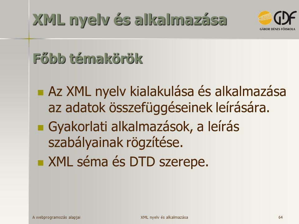 A webprogramozás alapjai 64 Főbb témakörök  Az XML nyelv kialakulása és alkalmazása az adatok összefüggéseinek leírására.  Gyakorlati alkalmazások,