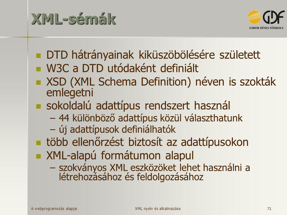 A webprogramozás alapjai 71XML-sémák  DTD hátrányainak kiküszöbölésére született  W3C a DTD utódaként definiált  XSD (XML Schema Definition) néven