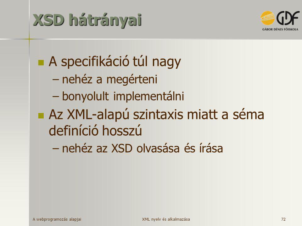 A webprogramozás alapjai 72 XSD hátrányai  A specifikáció túl nagy –nehéz a megérteni –bonyolult implementálni  Az XML-alapú szintaxis miatt a séma