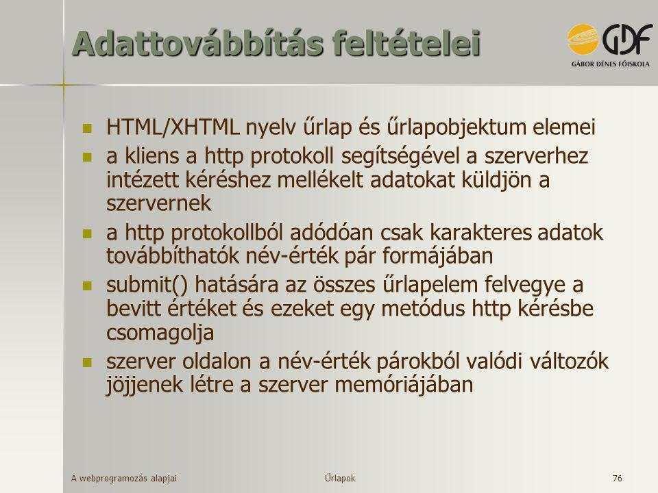 A webprogramozás alapjai 76 Adattovábbítás feltételei  HTML/XHTML nyelv űrlap és űrlapobjektum elemei  a kliens a http protokoll segítségével a szer