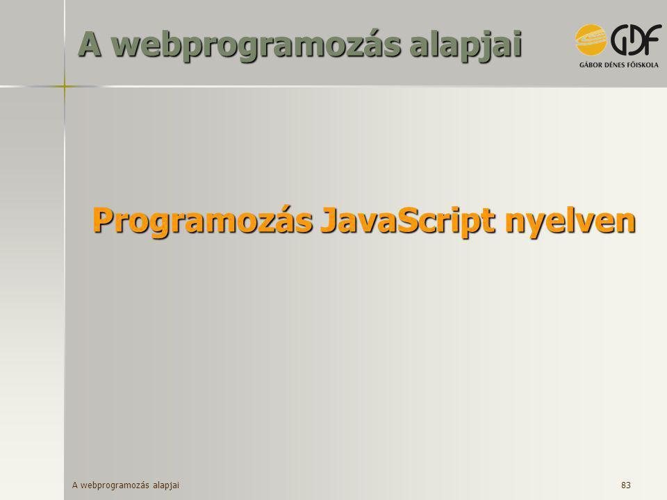A webprogramozás alapjai 83 Programozás JavaScript nyelven A webprogramozás alapjai