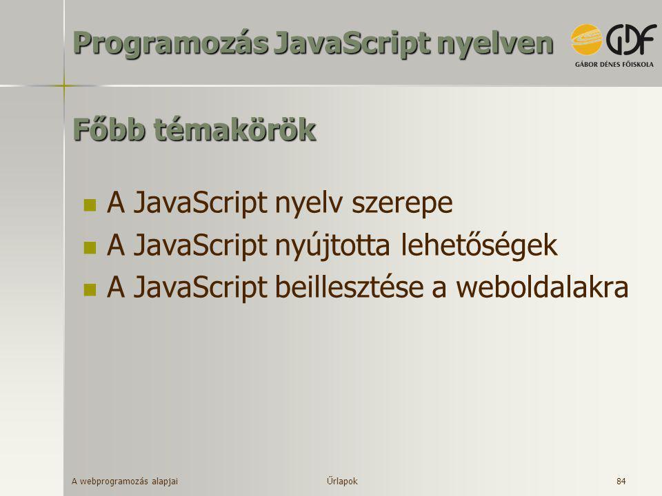 A webprogramozás alapjai 84 Főbb témakörök  A JavaScript nyelv szerepe  A JavaScript nyújtotta lehetőségek  A JavaScript beillesztése a weboldalakr