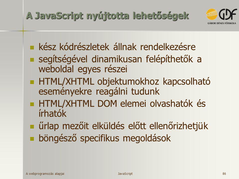 A webprogramozás alapjai 86 A JavaScript nyújtotta lehetőségek  kész kódrészletek állnak rendelkezésre  segítségével dinamikusan felépíthetők a webo