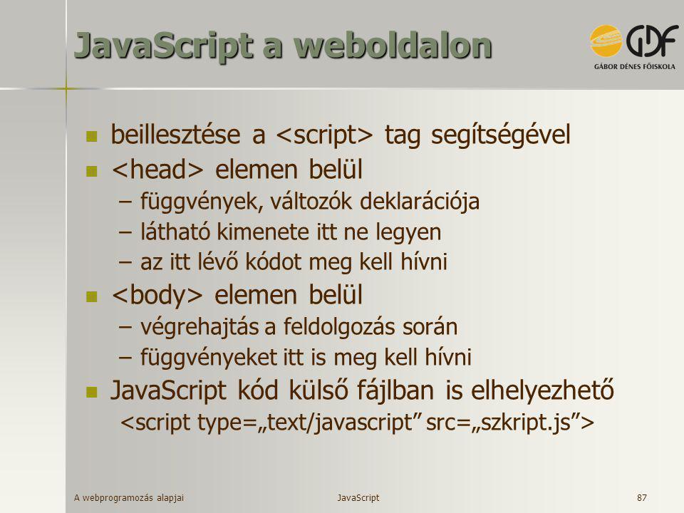 A webprogramozás alapjai 87 JavaScript a weboldalon  beillesztése a tag segítségével  elemen belül –függvények, változók deklarációja –látható kimen