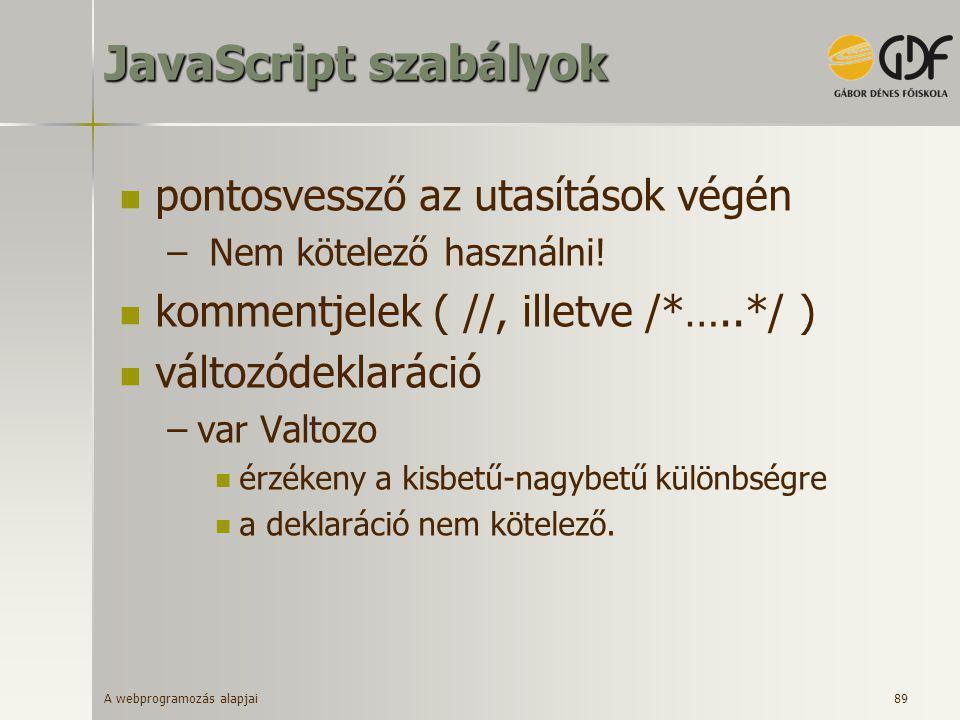 A webprogramozás alapjai 89 JavaScript szabályok  pontosvessző az utasítások végén – Nem kötelező használni!  kommentjelek ( //, illetve /*…..*/ ) 