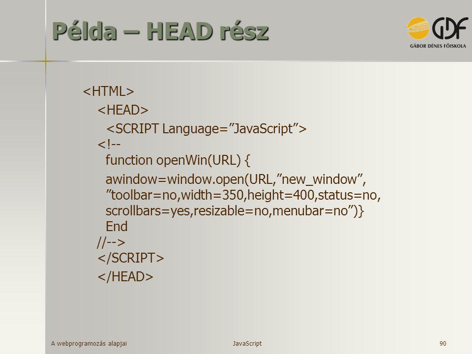 "A webprogramozás alapjai 90 Példa – HEAD rész <!-- function openWin(URL) { awindow=window.open(URL,""new_window"", ""toolbar=no,width=350,height=400,stat"