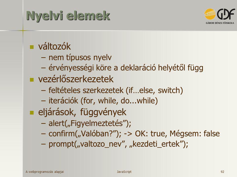 A webprogramozás alapjai 92 Nyelvi elemek  változók –nem típusos nyelv –érvényességi köre a deklaráció helyétől függ  vezérlőszerkezetek –feltételes