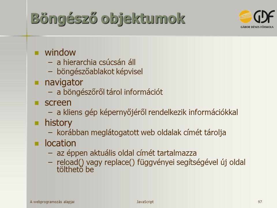 A webprogramozás alapjai 97 Böngésző objektumok  window –a hierarchia csúcsán áll –böngészőablakot képvisel  navigator –a böngészőről tárol informác