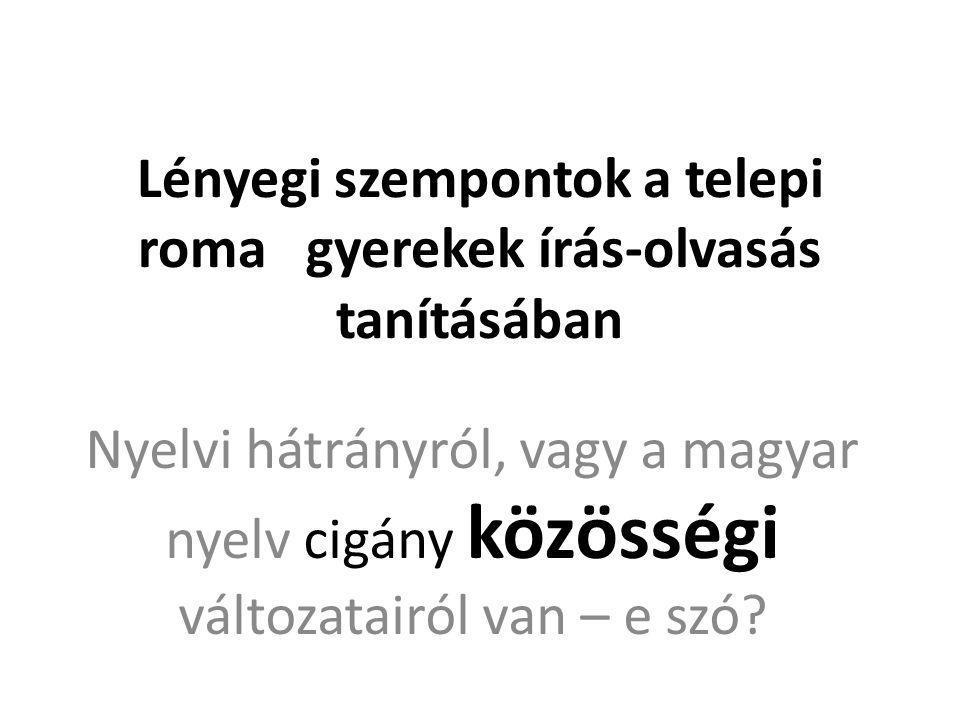 Lényegi szempontok a telepi roma gyerekek írás-olvasás tanításában Nyelvi hátrányról, vagy a magyar nyelv cigány közösségi változatairól van – e szó?