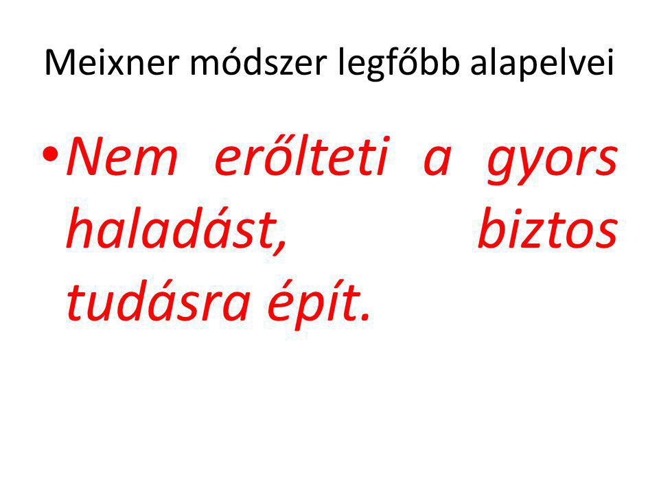 Meixner módszer legfőbb alapelvei • Nem erőlteti a gyors haladást, biztos tudásra épít.