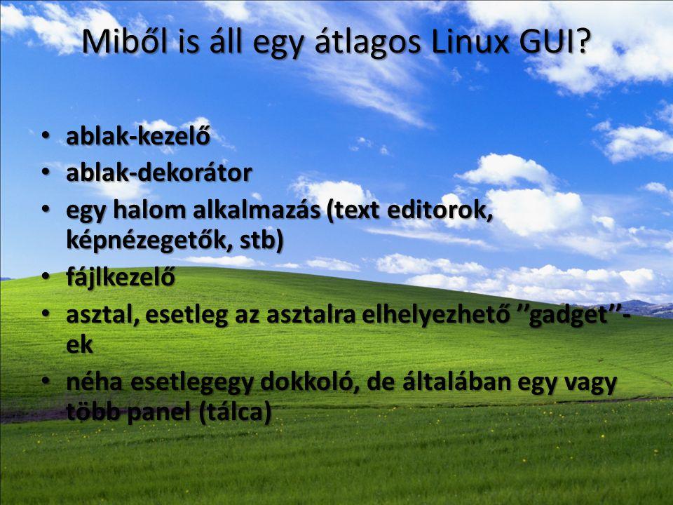 Miből is áll egy átlagos Linux GUI? • ablak-kezelő • ablak-dekorátor • egy halom alkalmazás (text editorok, képnézegetők, stb) • fájlkezelő • asztal,