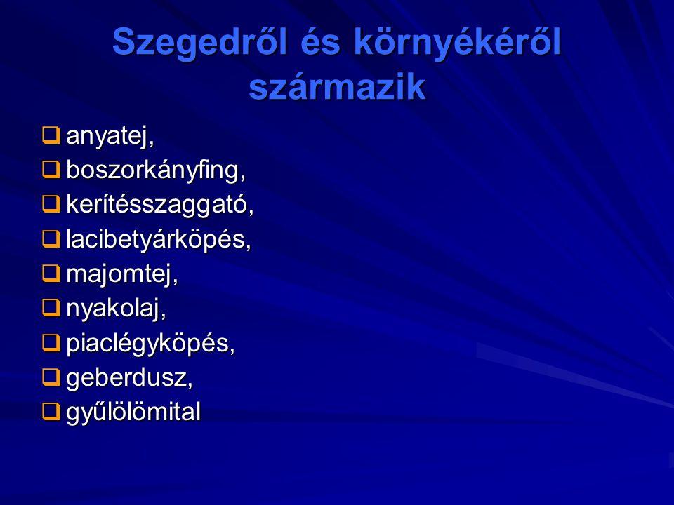 Szegedről és környékéről származik  anyatej,  boszorkányfing,  kerítésszaggató,  lacibetyárköpés,  majomtej,  nyakolaj,  piaclégyköpés,  geber