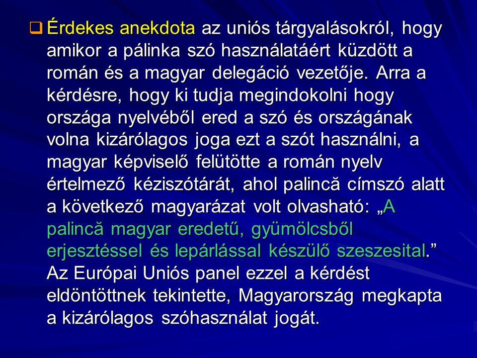  Érdekes anekdota az uniós tárgyalásokról, hogy amikor a pálinka szó használatáért küzdött a román és a magyar delegáció vezetője. Arra a kérdésre, h