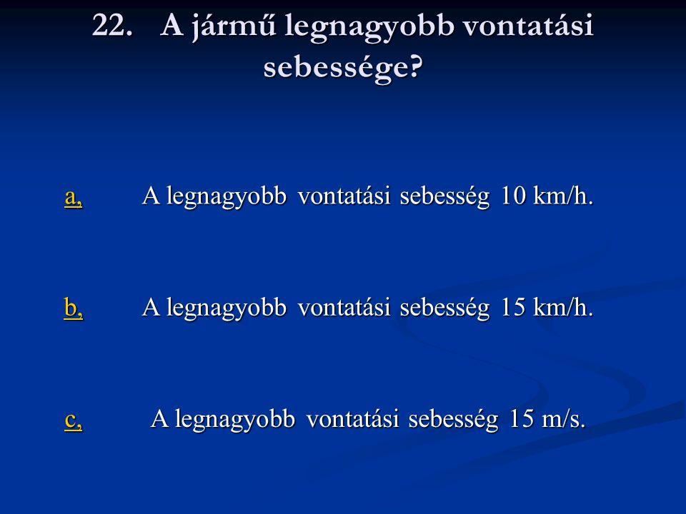 22.A jármű legnagyobb vontatási sebessége. a, A legnagyobb vontatási sebesség 10 km/h.