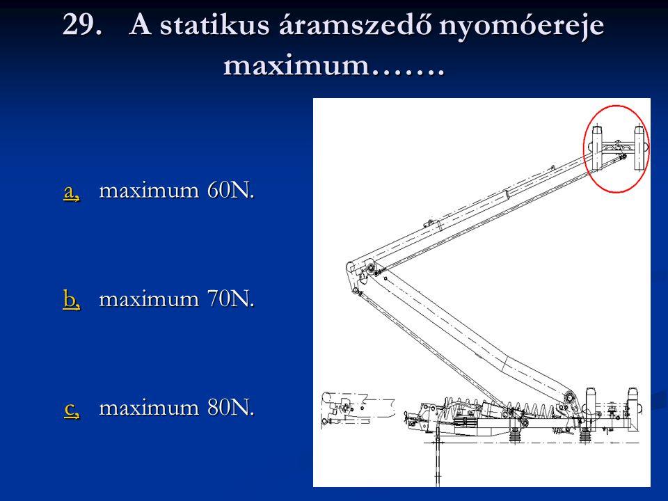 29.A statikus áramszedő nyomóereje maximum……. a, maximum 60N. b, maximum 70N. c, maximum 80N.