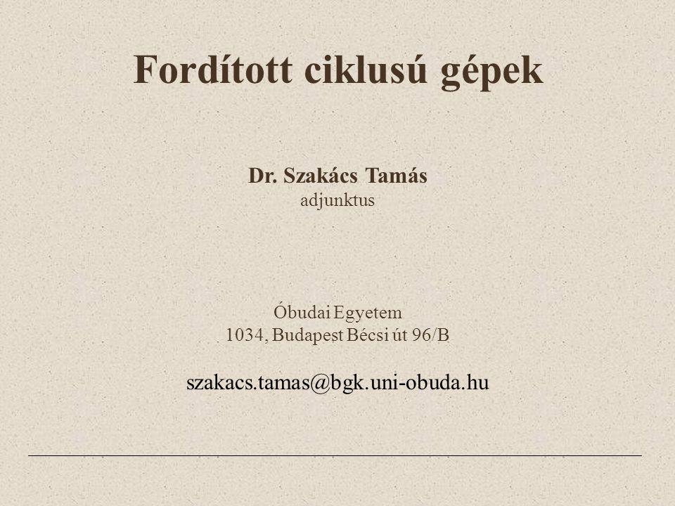 Fordított ciklusú gépek Dr. Szakács Tamás adjunktus Óbudai Egyetem 1034, Budapest Bécsi út 96/B szakacs.tamas@bgk.uni-obuda.hu