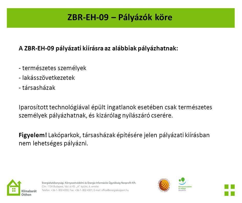 ZBR-EH-09 – Pályázók köre A ZBR-EH-09 pályázati kiírásra az alábbiak pályázhatnak: - természetes személyek - lakásszövetkezetek - társasházak Iparosított technológiával épült ingatlanok esetében csak természetes személyek pályázhatnak, és kizárólag nyílászáró cserére.