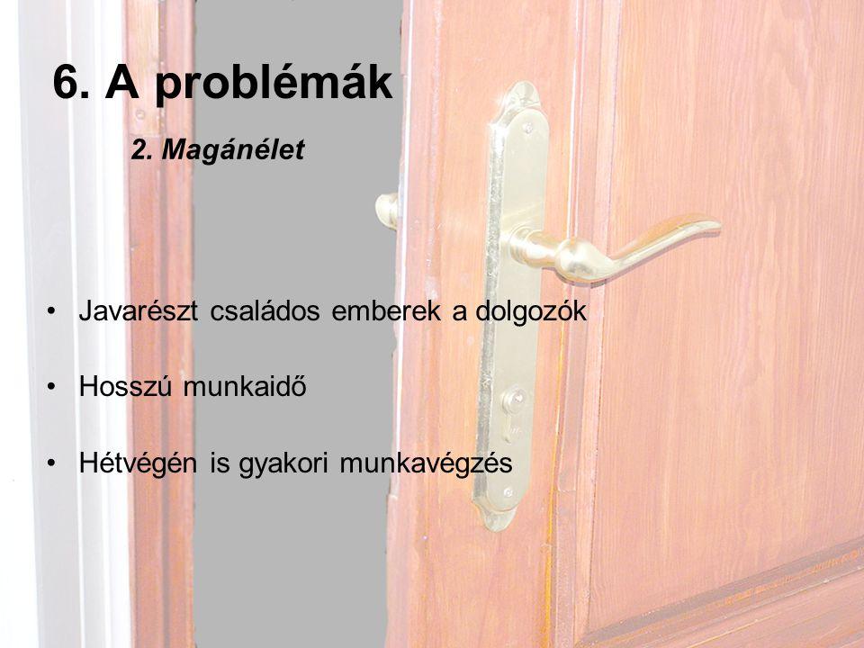6. A problémák •Javarészt családos emberek a dolgozók •Hosszú munkaidő •Hétvégén is gyakori munkavégzés 2. Magánélet