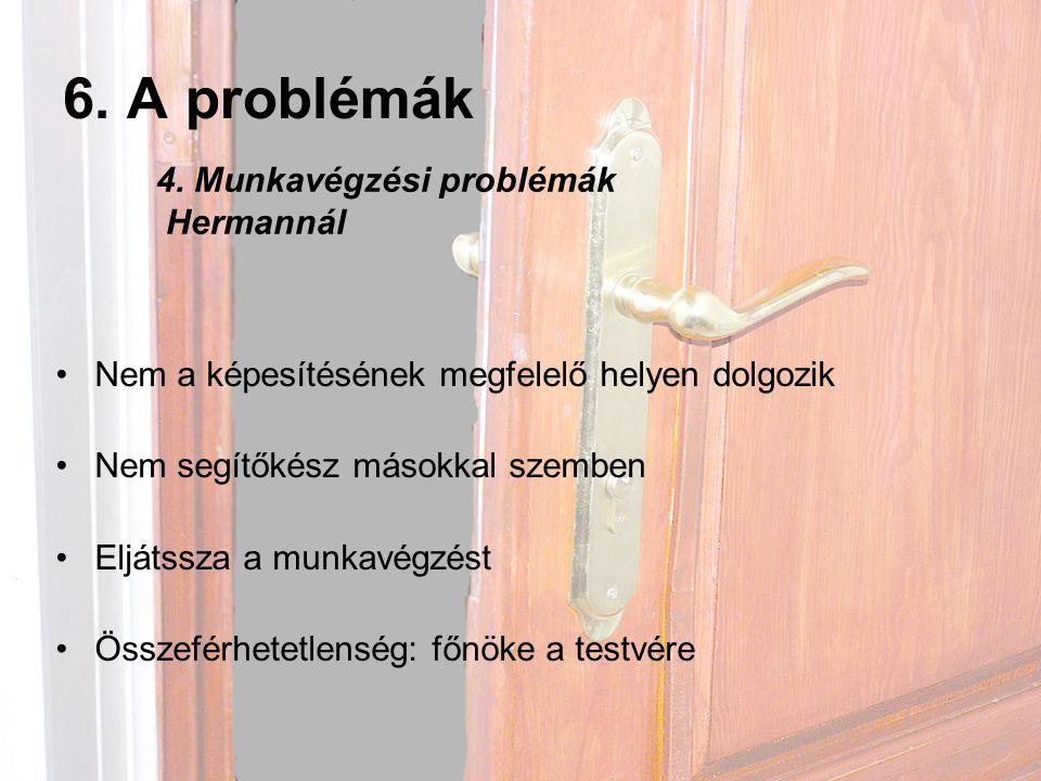 6. A problémák •Nem a képesítésének megfelelő helyen dolgozik •Nem segítőkész másokkal szemben •Eljátssza a munkavégzést •Összeférhetetlenség: főnöke