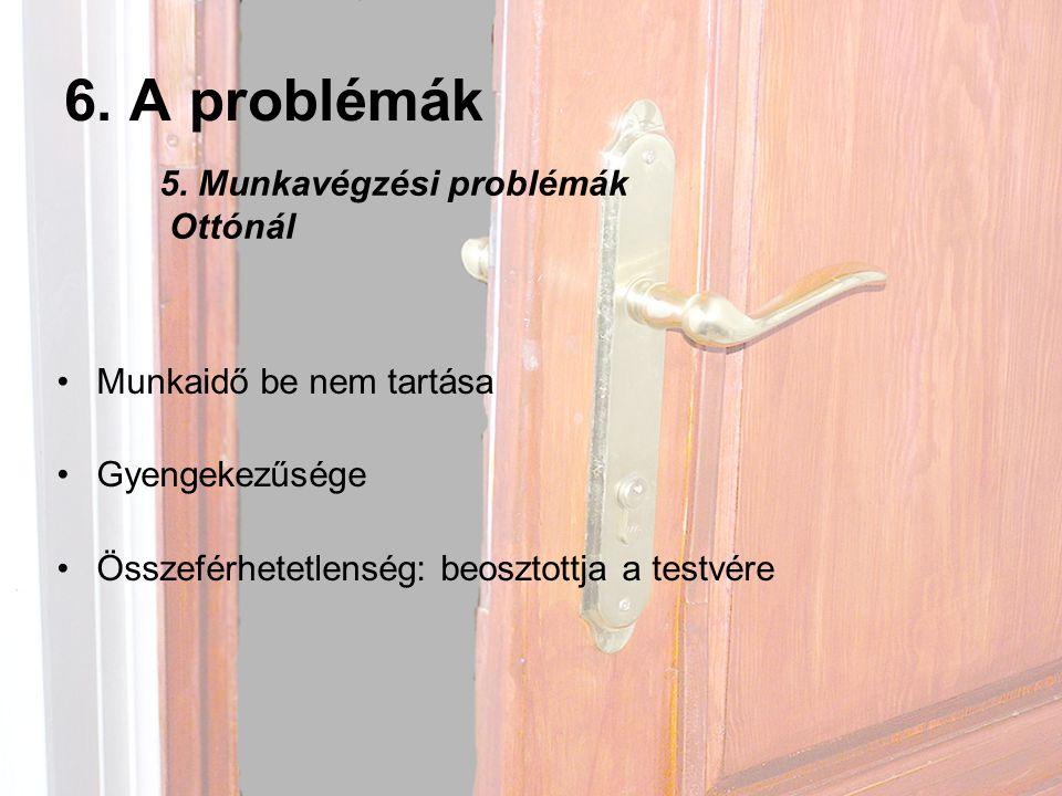 6. A problémák •Munkaidő be nem tartása •Gyengekezűsége •Összeférhetetlenség: beosztottja a testvére 5. Munkavégzési problémák Ottónál