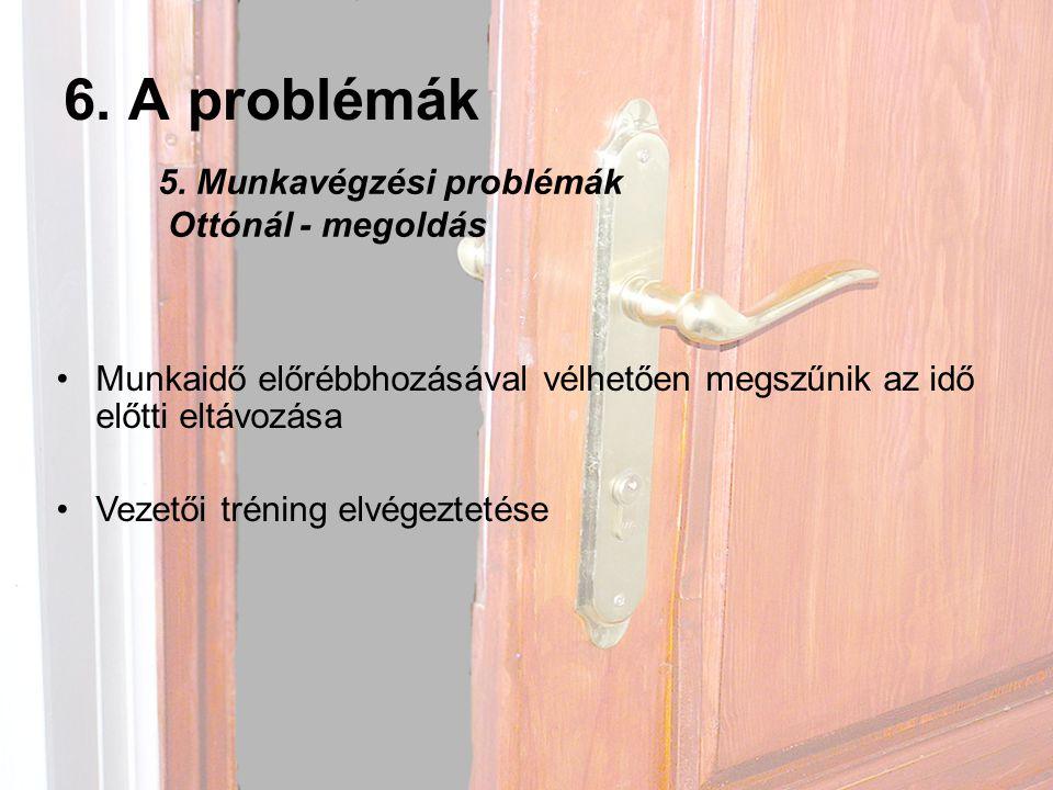 6. A problémák •Munkaidő előrébbhozásával vélhetően megszűnik az idő előtti eltávozása •Vezetői tréning elvégeztetése 5. Munkavégzési problémák Ottóná