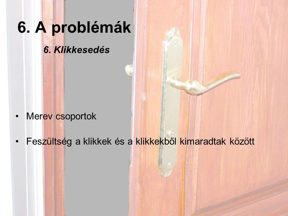 6.A problémák •Merev csoportok •Feszültség a klikkek és a klikkekből kimaradtak között 6.