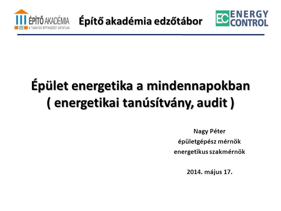 Építő akadémia edzőtábor Épület energetika a mindennapokban ( energetikai tanúsítvány, audit ) Nagy Péter épületgépész mérnök energetikus szakmérnök 2