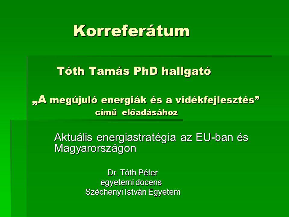 """Korreferátum Tóth Tamás PhD hallgató """"A megújuló energiák és a vidékfejlesztés című előadásához Korreferátum Tóth Tamás PhD hallgató """"A megújuló energiák és a vidékfejlesztés című előadásához Aktuális energiastratégia az EU-ban és Magyarországon Dr."""