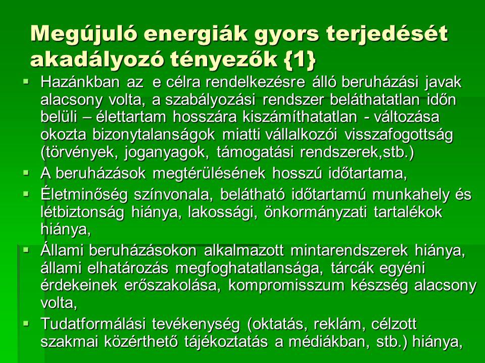 Megújuló energiák gyors terjedését akadályozó tényezők {1}  Hazánkban az e célra rendelkezésre álló beruházási javak alacsony volta, a szabályozási rendszer beláthatatlan időn belüli – élettartam hosszára kiszámíthatatlan - változása okozta bizonytalanságok miatti vállalkozói visszafogottság (törvények, joganyagok, támogatási rendszerek,stb.)  A beruházások megtérülésének hosszú időtartama,  Életminőség színvonala, belátható időtartamú munkahely és létbiztonság hiánya, lakossági, önkormányzati tartalékok hiánya,  Állami beruházásokon alkalmazott mintarendszerek hiánya, állami elhatározás megfoghatatlansága, tárcák egyéni érdekeinek erőszakolása, kompromisszum készség alacsony volta,  Tudatformálási tevékenység (oktatás, reklám, célzott szakmai közérthető tájékoztatás a médiákban, stb.) hiánya,
