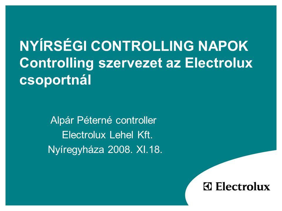 NYÍRSÉGI CONTROLLING NAPOK Controlling szervezet az Electrolux csoportnál Alpár Péterné controller Electrolux Lehel Kft. Nyíregyháza 2008. XI.18.
