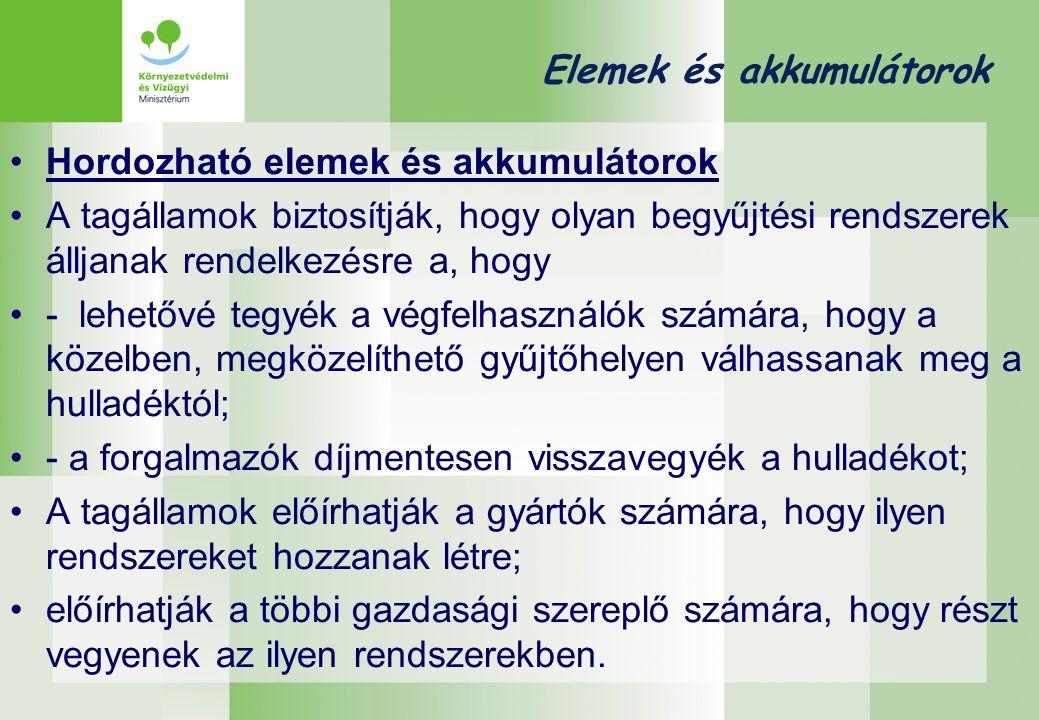 Elemek és akkumulátorok •Hordozható elemek és akkumulátorok •A tagállamok biztosítják, hogy olyan begyűjtési rendszerek álljanak rendelkezésre a, hogy •- lehetővé tegyék a végfelhasználók számára, hogy a közelben, megközelíthető gyűjtőhelyen válhassanak meg a hulladéktól; •- a forgalmazók díjmentesen visszavegyék a hulladékot; •A tagállamok előírhatják a gyártók számára, hogy ilyen rendszereket hozzanak létre; •előírhatják a többi gazdasági szereplő számára, hogy részt vegyenek az ilyen rendszerekben.