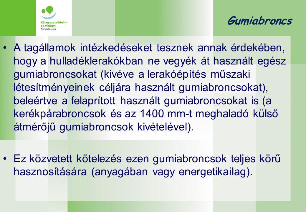 Gumiabroncs •A tagállamok intézkedéseket tesznek annak érdekében, hogy a hulladéklerakókban ne vegyék át használt egész gumiabroncsokat (kivéve a lerakóépítés műszaki létesítményeinek céljára használt gumiabroncsokat), beleértve a felaprított használt gumiabroncsokat is (a kerékpárabroncsok és az 1400 mm-t meghaladó külső átmérőjű gumiabroncsok kivételével).