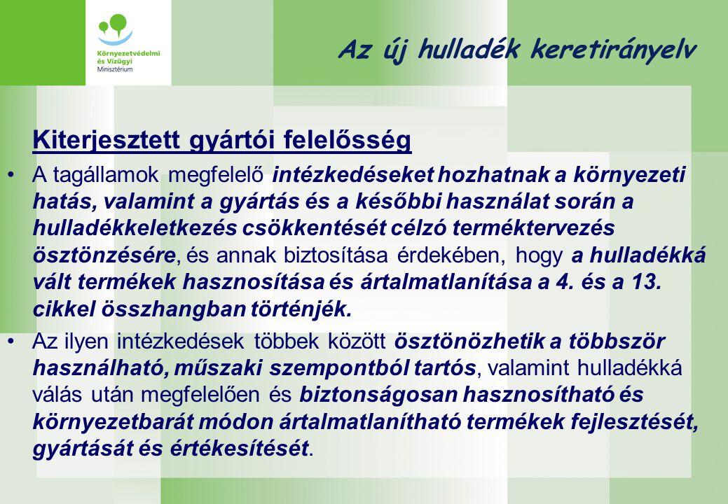 Az új hulladék keretirányelv Kiterjesztett gyártói felelősség •A tagállamok megfelelő intézkedéseket hozhatnak a környezeti hatás, valamint a gyártás és a későbbi használat során a hulladékkeletkezés csökkentését célzó terméktervezés ösztönzésére, és annak biztosítása érdekében, hogy a hulladékká vált termékek hasznosítása és ártalmatlanítása a 4.