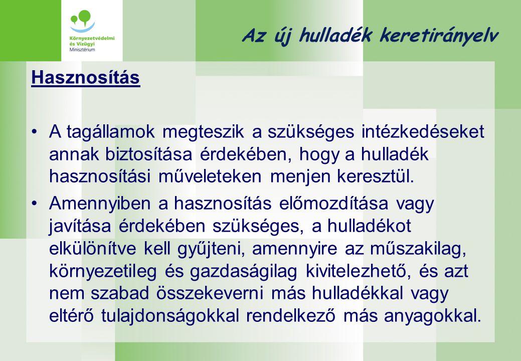 Az új hulladék keretirányelv Hasznosítás •A tagállamok megteszik a szükséges intézkedéseket annak biztosítása érdekében, hogy a hulladék hasznosítási műveleteken menjen keresztül.