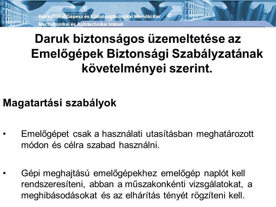 Daruk biztonságos üzemeltetése az Emelőgépek Biztonsági Szabályzatának követelményei szerint. Magatartási szabályok •Emelőgépet csak a használati utas