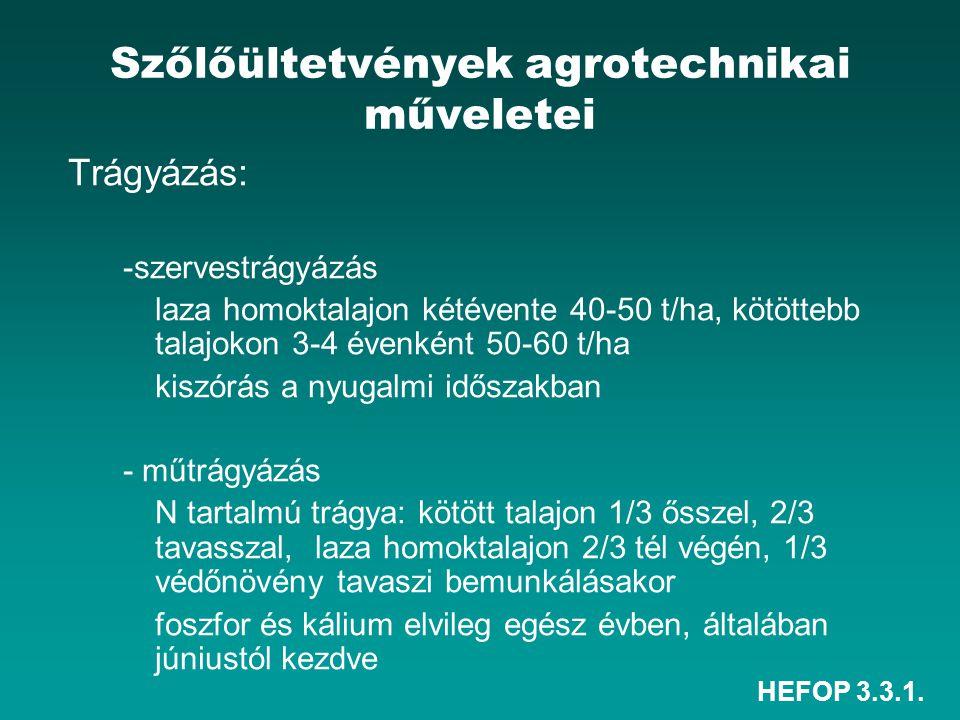 HEFOP 3.3.1. Szőlőültetvények agrotechnikai műveletei Trágyázás: -szervestrágyázás laza homoktalajon kétévente 40-50 t/ha, kötöttebb talajokon 3-4 éve
