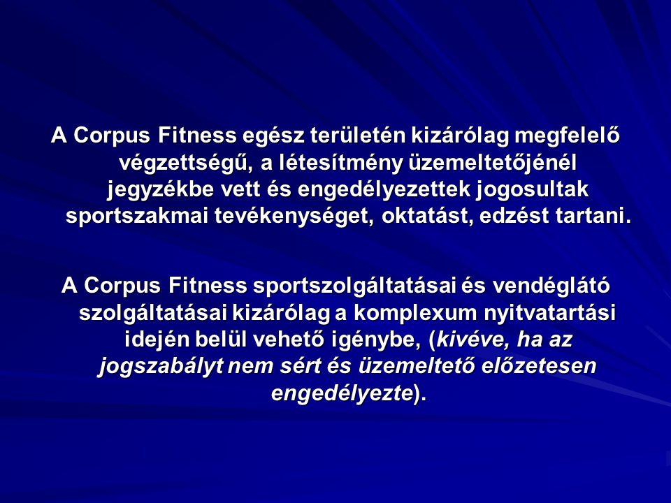 A Corpus Fitness egész területén kizárólag megfelelő végzettségű, a létesítmény üzemeltetőjénél jegyzékbe vett és engedélyezettek jogosultak sportszak