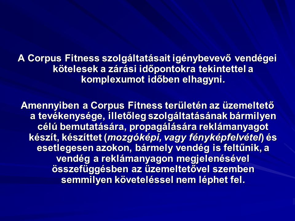 A Corpus Fitness szolgáltatásait igénybevevő vendégei kötelesek a zárási időpontokra tekintettel a komplexumot időben elhagyni. Amennyiben a Corpus Fi
