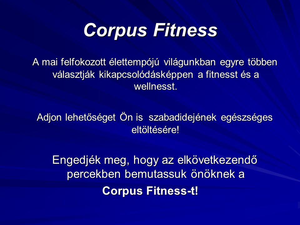 Corpus Fitness A mai felfokozott élettempójú világunkban egyre többen választják kikapcsolódásképpen a fitnesst és a wellnesst. A mai felfokozott élet