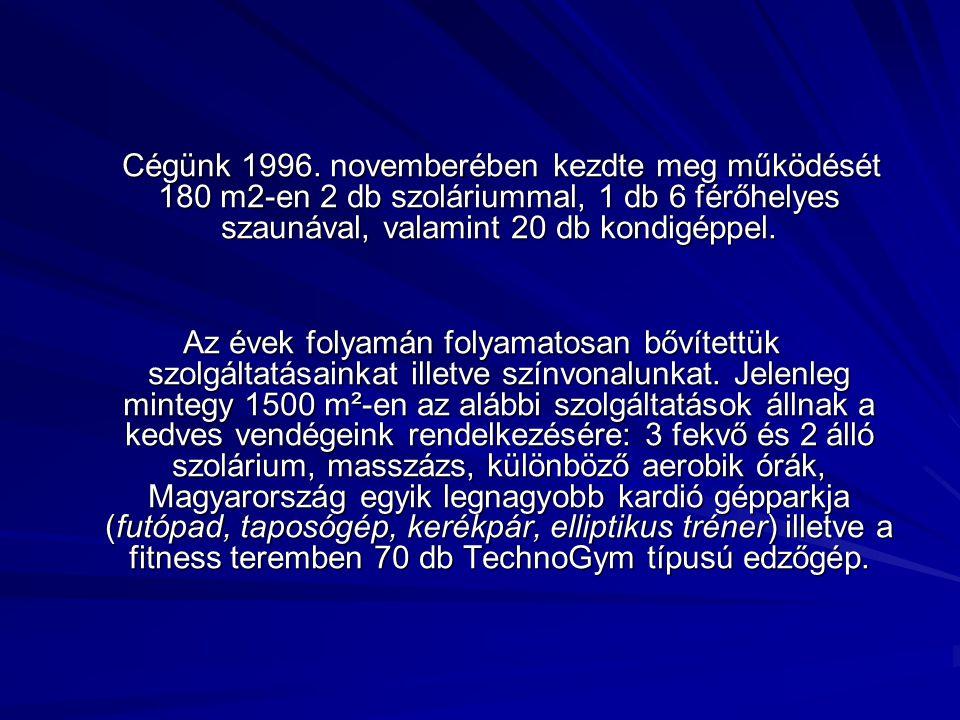 Cégünk 1996. novemberében kezdte meg működését 180 m2-en 2 db szoláriummal, 1 db 6 férőhelyes szaunával, valamint 20 db kondigéppel. Cégünk 1996. nove