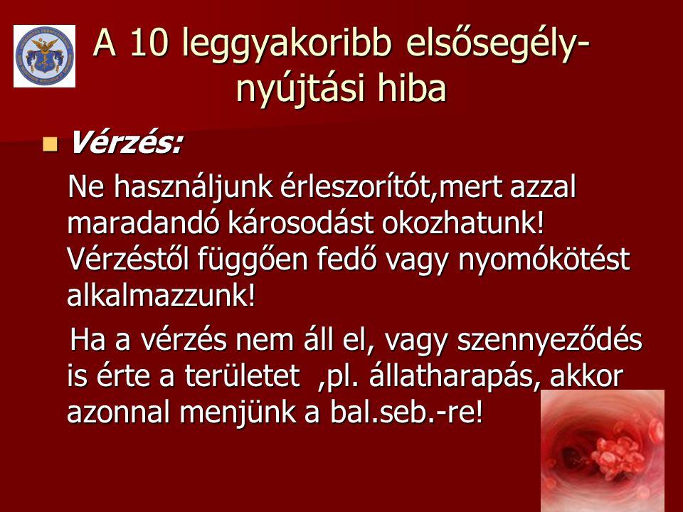 A 10 leggyakoribb elsősegély- nyújtási hiba  Vérzés: Ne használjunk érleszorítót,mert azzal maradandó károsodást okozhatunk! Vérzéstől függően fedő v