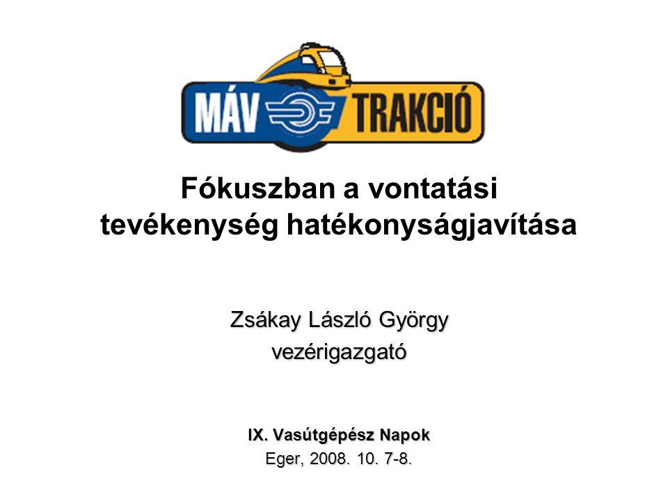 Fókuszban a vontatási tevékenység hatékonyságjavítása Zsákay László György vezérigazgató IX. Vasútgépész Napok Eger, 2008. 10. 7-8.