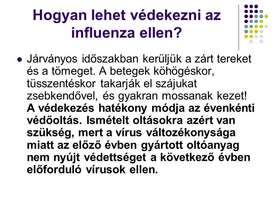 Hogyan lehet védekezni az influenza ellen?  Járványos időszakban kerüljük a zárt tereket és a tömeget. A betegek köhögéskor, tüsszentéskor takarják e