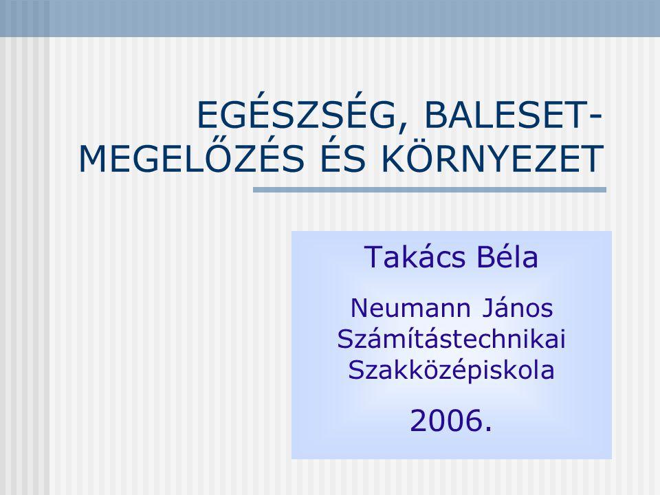 EGÉSZSÉG, BALESET- MEGELŐZÉS ÉS KÖRNYEZET Takács Béla Neumann János Számítástechnikai Szakközépiskola 2006.