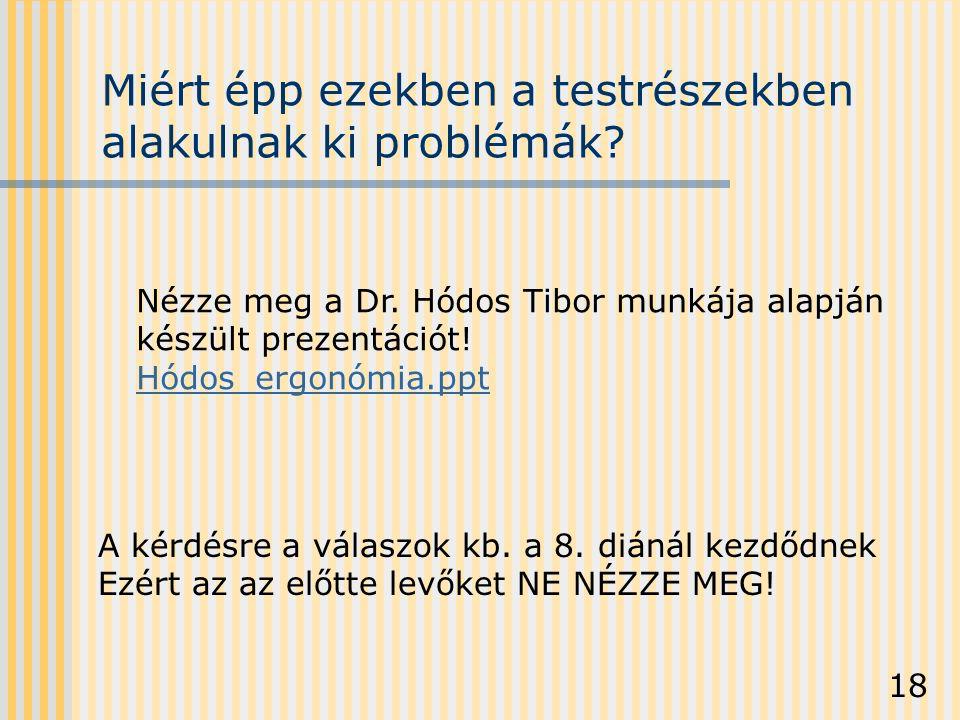 18 Miért épp ezekben a testrészekben alakulnak ki problémák? Nézze meg a Dr. Hódos Tibor munkája alapján készült prezentációt! Hódos_ergonómia.ppt A k