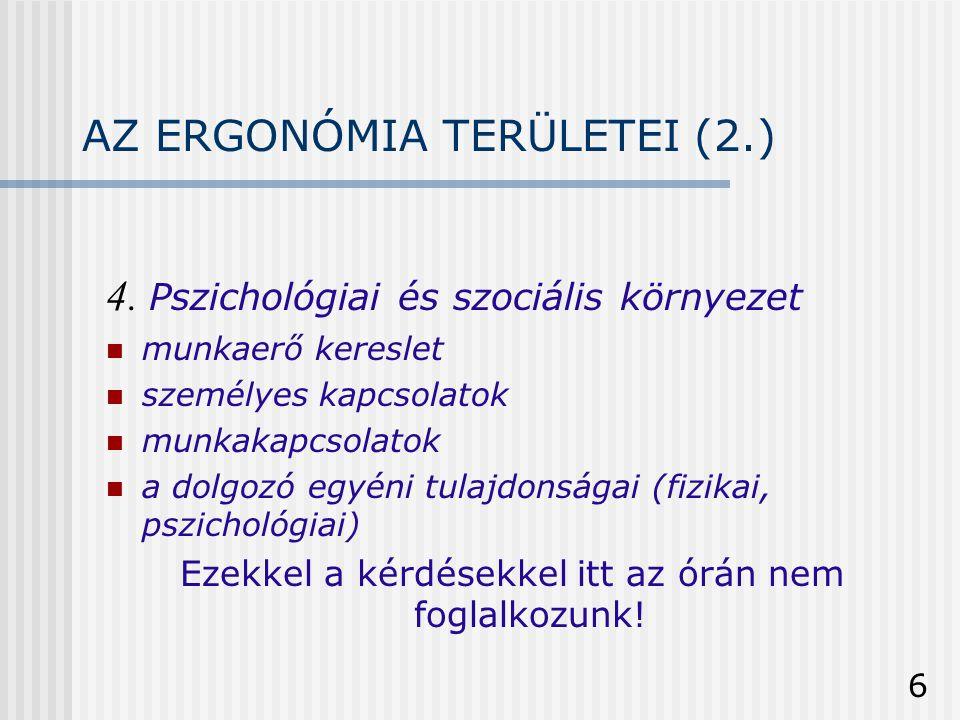 6 AZ ERGONÓMIA TERÜLETEI (2.) 4. Pszichológiai és szociális környezet  munkaerő kereslet  személyes kapcsolatok  munkakapcsolatok  a dolgozó egyén