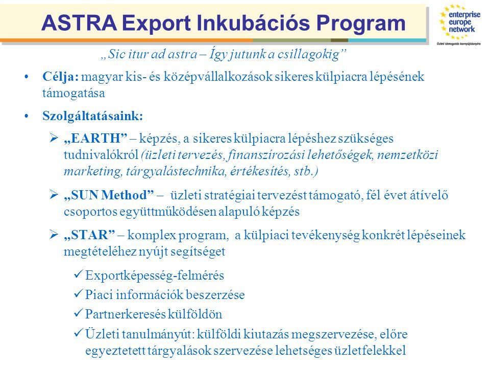 """•Célja: magyar kis- és középvállalkozások sikeres külpiacra lépésének támogatása •Szolgáltatásaink:  """"EARTH – képzés, a sikeres külpiacra lépéshez szükséges tudnivalókról (üzleti tervezés, finanszírozási lehetőségek, nemzetközi marketing, tárgyalástechnika, értékesítés, stb.)  """"SUN Method – üzleti stratégiai tervezést támogató, fél évet átívelő csoportos együttműködésen alapuló képzés  """"STAR – komplex program, a külpiaci tevékenység konkrét lépéseinek megtételéhez nyújt segítséget  Exportképesség-felmérés  Piaci információk beszerzése  Partnerkeresés külföldön  Üzleti tanulmányút: külföldi kiutazás megszervezése, előre egyeztetett tárgyalások szervezése lehetséges üzletfelekkel ASTRA Export Inkubációs Program """"Sic itur ad astra – Így jutunk a csillagokig"""