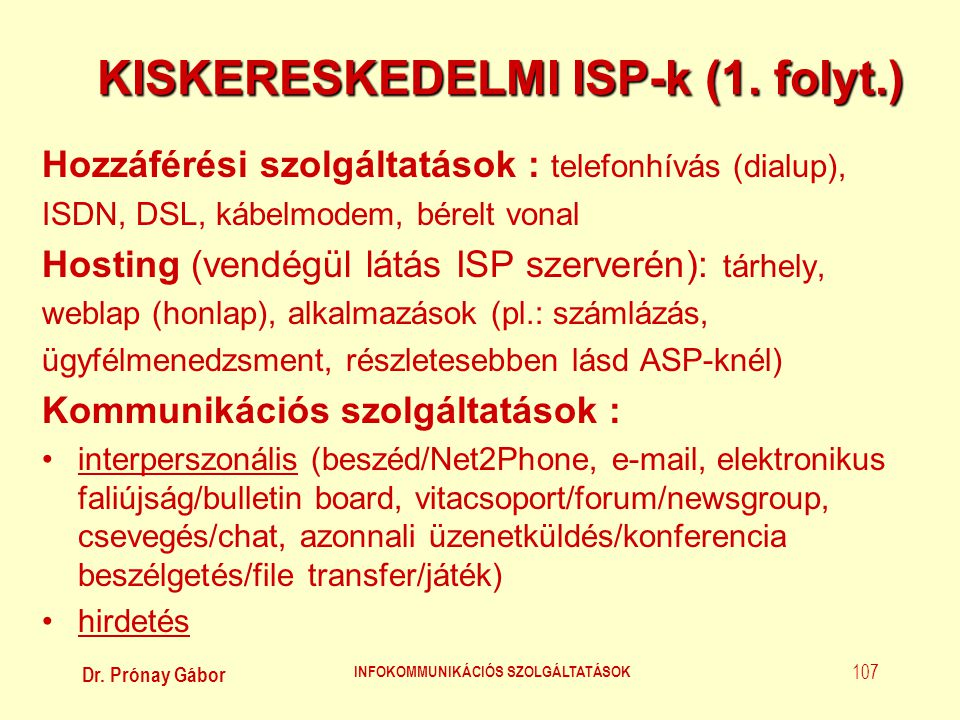 Dr. Prónay Gábor INFOKOMMUNIKÁCIÓS SZOLGÁLTATÁSOK 107 KISKERESKEDELMI ISP-k (1. folyt.) Hozzáférési szolgáltatások : telefonhívás (dialup), ISDN, DSL,